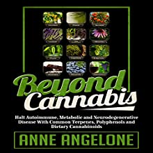Beyond Cannabis: Halt Autoimmune, Metabolic and Neurodegenerative Disease with Common Terpenes, Polyphenols and Dietary Cannabinoids | Livre audio Auteur(s) : Anne Angelone Narrateur(s) : Jane Knight