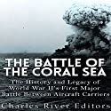 The Battle of the Coral Sea: The History and Legacy of World War II's First Major Battle Between Aircraft Carriers Audiobook by  Charles River Editors Narrated by Ken Teutsch
