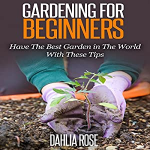 Gardening for Beginners: Have the Best Garden in the World with These Tips Audiobook