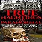 True Hauntings and Paranormal: Exploring the World's Creepiest Haunted Places & Objects Hörbuch von Roger P. Mills Gesprochen von: Gene Blake