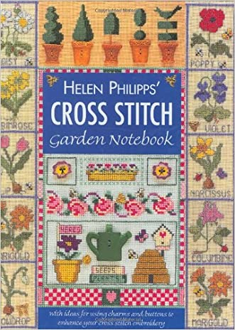 Helen Philipps' Cross Stitch Garden Notebook: With Ideas for Using Charms and Buttons to Enhance Your Cross Stitch Embroidery