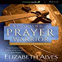 Becoming a Prayer Warrior: A Guide to Effective and Powerful Prayer (       UNABRIDGED) by Elizabeth Alves Narrated by Tavia Gilbert