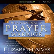 Becoming a Prayer Warrior: A Guide to Effective and Powerful Prayer | [Elizabeth Alves]