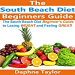 The South Beach Diet Beginners Guide to Losing Weight and Feeling Great! | Daphne Taylor