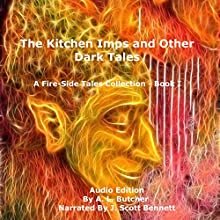 The Kitchen Imps and Other Dark Tales: Fire-Side Tales Collection, Book 1 Audiobook by A. L. Butcher Narrated by J. Scott Bennett