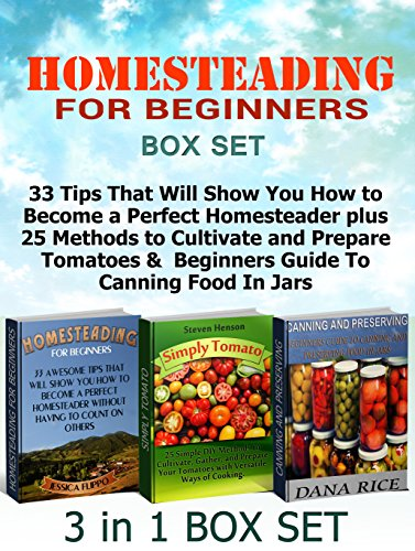 Homesteading for Beginners Box Set: 33 Tips That Will Show You How to Become a Perfect Homesteader plus 25 Methods to Cultivate and Prepare Tomatoes & ... tomato growing, frugal living) by Jessica Flippo, Steven Henson, Dana Rice