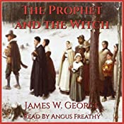 The Prophet and the Witch: A Novel of Puritan New England: My Father's Kingdom, Book Two | [James W. George]