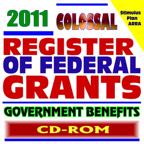 2011 Colossal Register of Federal Grants and Government Benefits, Money for Individuals, Loans, Disaster Relief, Assistance Programs, Student Aid Programs, Foundations, Stimulus Act (CD-ROM)