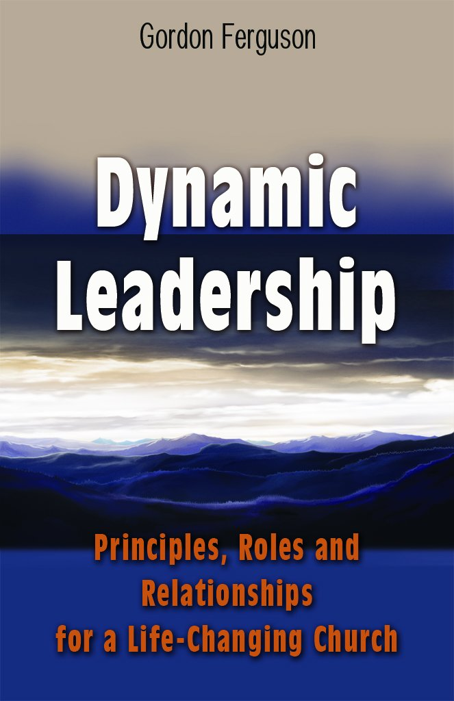 Dynamic Leadership (Principles, Roles and Relationships for a Life ...