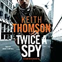 Twice a Spy: A Novel Audiobook by Keith Thomson Narrated by Danny Campbell
