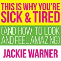 This Is Why You're Sick and Tired: And How to Look and Feel Amazing Audiobook by Jackie Warner Narrated by Meredith Mitchell