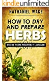Herbs:How To Dry And Prepare Your Herbs - A Herbal Beginners Guide: :: Easy To Follow & Practical Herbal Guide - Learn The Herbal Way!