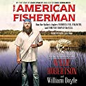 The American Fisherman: How Our Nation's Anglers Founded, Fed, Financed, and Forever Shaped the U.S.A. Audiobook by Willie Robertson, William Doyle Narrated by Nick Sullivan