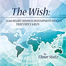 The Wish: A 360 Degree Business Development Process That Fuels Sales Audiobook by Elinor Stutz Narrated by Tim Welch