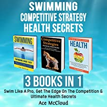 Swimming: Competitive Strategy: Health Secrets: 3 Books in 1: Swim Like a Pro, Get the Edge on the Competition & Ultimate Health Secrets Audiobook by Ace McCloud Narrated by Joshua Mackey