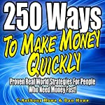 250 Ways to Make Money Quickly: Proven Real World Strategies for People Who Need Money Fast | Anthony Howe,Dan Howe
