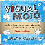 Visual Mojo - How to Capture Thinking, Convey Information and Collaborate Using Visuals
