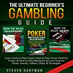 The Ultimate Beginner's Gambling Guide: Learn How to Play Craps, How to Play Texas Hold'em Poker, & How to Play Blackjack by Learning the Rules, Hands, Tables, Chips, & Strategies | Steven Hartman