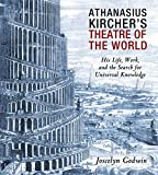 Athanasius Kircher's Theatre of the World: His Life, Work, and the Search for Universal Knowledge