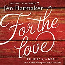 For the Love: Fighting for Grace in a World of Impossible Standards (       UNABRIDGED) by Jen Hatmaker Narrated by Jen Hatmaker