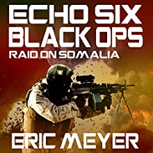 Echo Six: Black Ops - Raid on Somalia (       UNABRIDGED) by Eric Meyer Narrated by Tim Welch