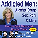 Addicted Men: Alcohol, Drugs, Sex, Porn and More: How to Spot Them and Handle Them Audiobook by Lyn Kelley Narrated by Lyn Kelley