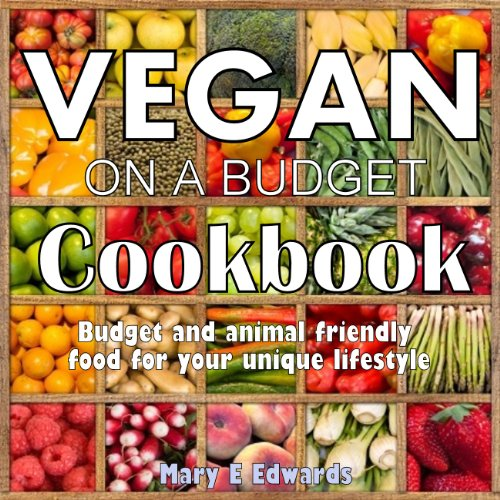 Vegan on a Budget Cookbook - Budget and animal friendly food for your unique lifestyle. by Mary E Edwards