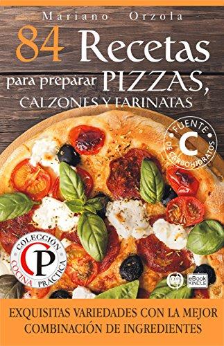 84 RECETAS PARA PREPARAR PIZZAS, CALZONES Y FARINATAS: Exquisitas variedades con la mejor combinación de ingredientes (Colección Cocina Práctica)