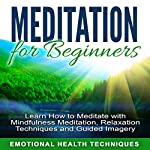 Meditation for Beginners: Learn How to Meditate with Mindfulness Meditation, Relaxation Techniques and Guided Imagery |  Emotional Health Techniques