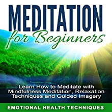 Meditation for Beginners: Learn How to Meditate with Mindfulness Meditation, Relaxation Techniques and Guided Imagery Speech by  Emotional Health Techniques Narrated by  Emotional Health Techniques