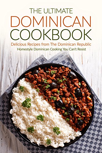 The Ultimate Dominican Cookbook - Delicious Recipes from The Dominican Republic: Homestyle Dominican Cooking You Can't Resist by Gordon Rock