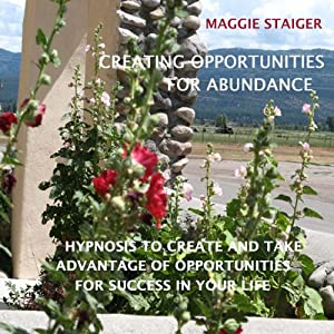 Creating Opportunities for Abundance: Hypnosis to Create and Take Advantage of Opportunities for Success in Your Life | [Maggie Staiger]