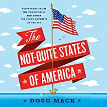 The Not-Quite States of America: Dispatches from the Territories and Other Far-Flung Outposts of the USA | Livre audio Auteur(s) : Doug Mack Narrateur(s) : Jonathan Yen