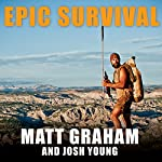 Epic Survival: Extreme Adventure, Stone Age Wisdom, and Lessons in Living from a Modern Hunter-Gatherer | Matt Graham,Josh Young