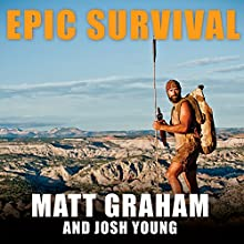 Epic Survival: Extreme Adventure, Stone Age Wisdom, and Lessons in Living from a Modern Hunter-Gatherer (       UNABRIDGED) by Matt Graham, Josh Young Narrated by Tom Perkins