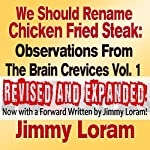 We Should Rename Chicken Fried Steak (Expanded): Observations from the Brain Crevice, Volume 1 | Jimmy Loram