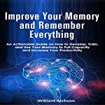 Improve Your Memory and Remember Everything: An Actionable Guide on How to Develop, Train and Use Your Memory to Full Capacity and Increase Your Productivity | William Atchson