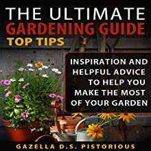 The Ultimate Gardening Guide Top Tips: Inspiration and Helpful Advice to Help You Make the Most of Your Garden (       UNABRIDGED) by Gazella D. S. Pistorious Narrated by Annette Martin