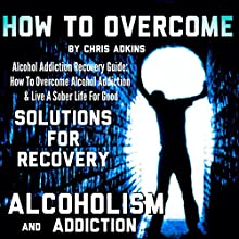 Alcohol Addiction Recovery Guide: How to Overcome Alcohol Addiction and Live a Sober Life for Good (       UNABRIDGED) by Chris Adkins Narrated by Michael Pauley