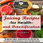 Juicing Recipes for Health & Detoxification: 30 Amazing & Simple Juicing Recipes That Will Help You Lose Weight, Gain Better Health, & Detox Your Body Quickly (Essential Kitchen Series Book 28) | Sarah Sophia