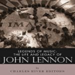 Legends of Music: The Life and Legacy of John Lennon |  Charles River Editors