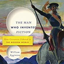 The Man Who Invented Fiction: How Cervantes Ushered in the Modern World | Livre audio Auteur(s) : William Egginton Narrateur(s) : Michael Butler Murray