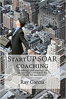 StartUP SOAR Coaching: Coaching The StartUP For Successful Outcomes By Adapting To Resiliency