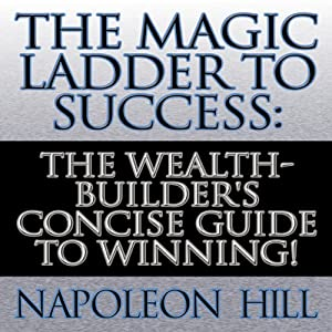 The Magic Ladder to Success: The Wealth-Builder's Concise Guide to Winning! | [Napoleon Hill]