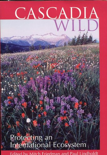 Cascadia wild: Protecting an international ecosystem, Mitch Friedman; Paul J. Lindholdt