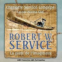Robert W. Service : La piste de l'imaginaire (Robert W. Service 1) | Livre audio Auteur(s) : Charlotte Service-Longépé Narrateur(s) : Marina Graf