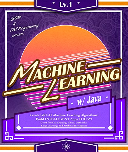 Machine Learning: w/ Java, Lvl 1: Create GREAT Machine Learning Algorithms! Build INTELLIGENT Apps TODAY! Great for: Data Mining, Neural Networks, Deep ... (Machine Learning Series) (English Edition)