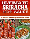 The Ultimate Sriracha Hot Sauce- 25 Easy-to-Cook Healthy Recipes with This Rooster Sauce