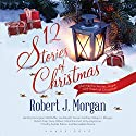 12 Stories of Christmas (       UNABRIDGED) by Robert J. Morgan Narrated by Robert J. Morgan, Carrington MacDuffie, Joe Barrett, Grover Gardner, Robert Fass, Tavia Gilbert, Mark Bramhall, Kirby Heyborne