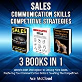 Sales: Communication Skills: Competitive Strategy: 3 Books in 1: World's Best Strategies for Closing More Sales, Mastering Your Communication Skills & Crushing the Competition